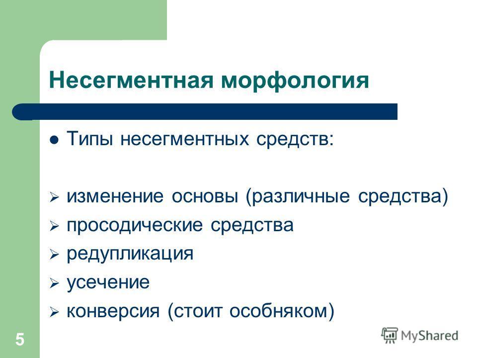 5 Несегментная морфология Типы несегментных средств: изменение основы (различные средства) просодические средства редупликация усечение конверсия (стоит особняком)