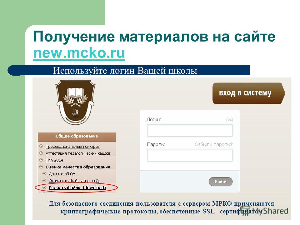 Получение материалов на сайте new.mcko.ru Используйте логин Вашей школы Для безопасного соединения пользователя с сервером МРКО применяются криптографические протоколы, обеспеченные SSL - сертификатом