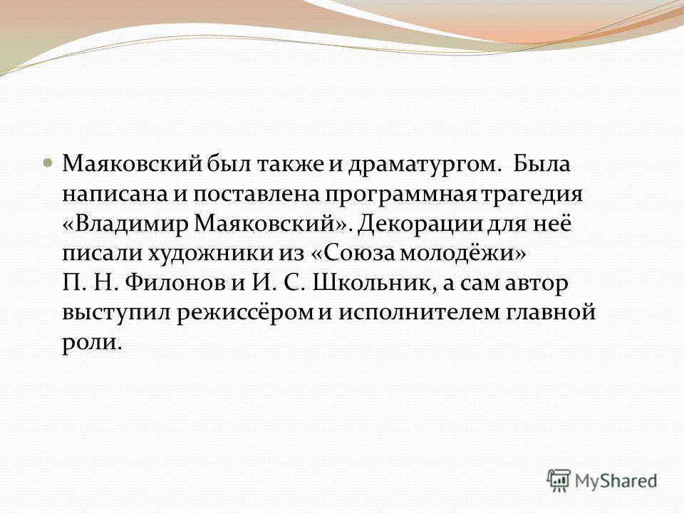 Маяковский был также и драматургом. Была написана и поставлена программная трагедия «Владимир Маяковский». Декорации для неё писали художники из «Союза молодёжи» П. Н. Филонов и И. С. Школьник, а сам автор выступил режиссёром и исполнителем главной р