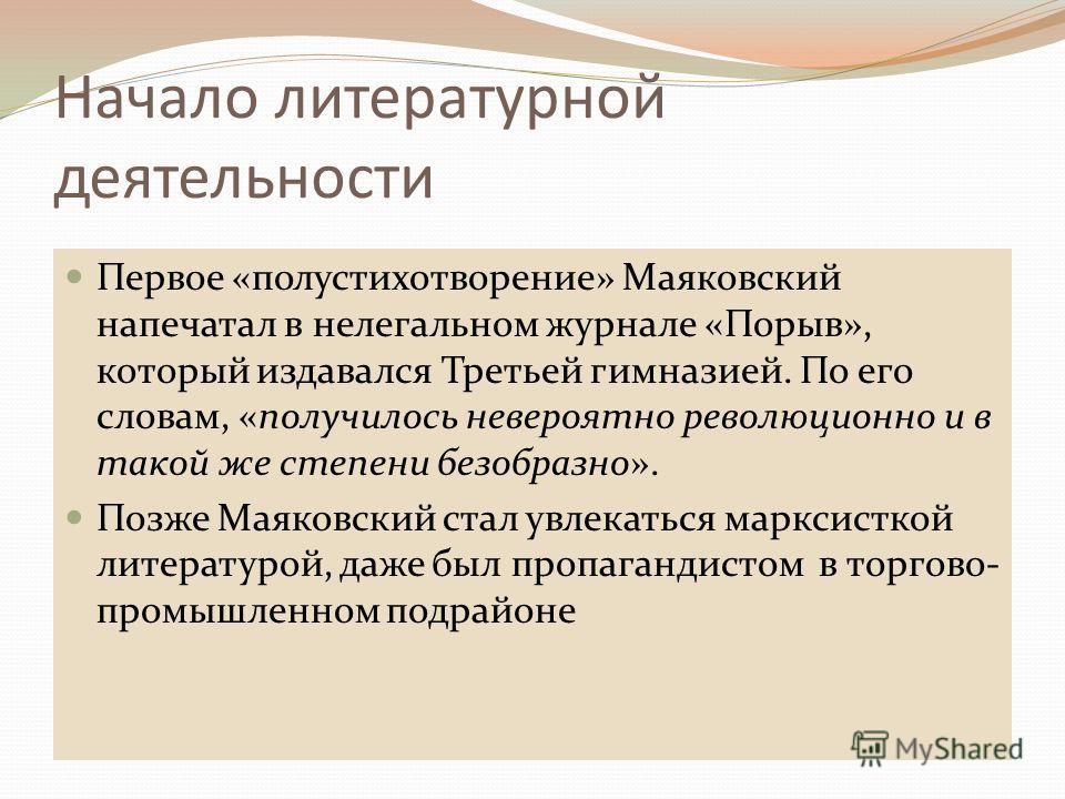 Начало литературной деятельности Первое «полустихотворение» Маяковский напечатал в нелегальном журнале «Порыв», который издавался Третьей гимназией. По его словам, «получилось невероятно революционно и в такой же степени безобразно». Позже Маяковский