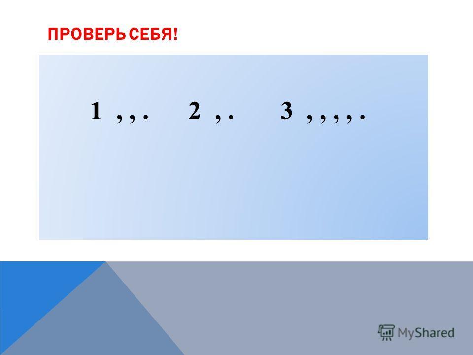 ПРОВЕРЬ СЕБЯ! 1,,. 2,. 3,,,,.