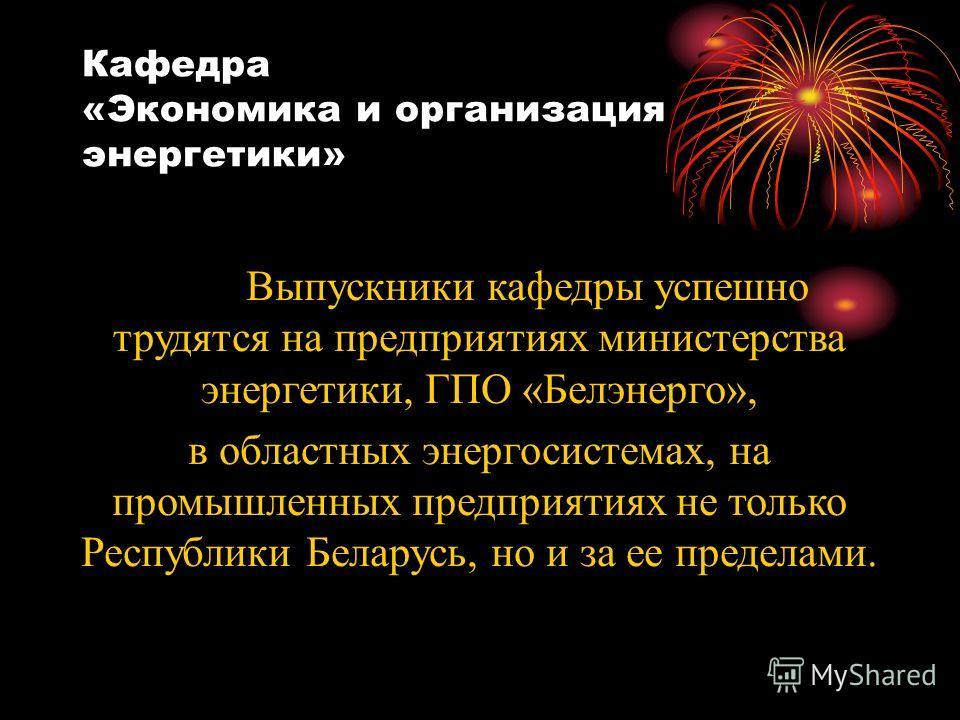 Кафедра «Экономика и организация энергетики» Выпускники кафедры успешно трудятся на предприятиях министерства энергетики, ГПО «Белэнерго», в областных энергосистемах, на промышленных предприятиях не только Республики Беларусь, но и за ее пределами.