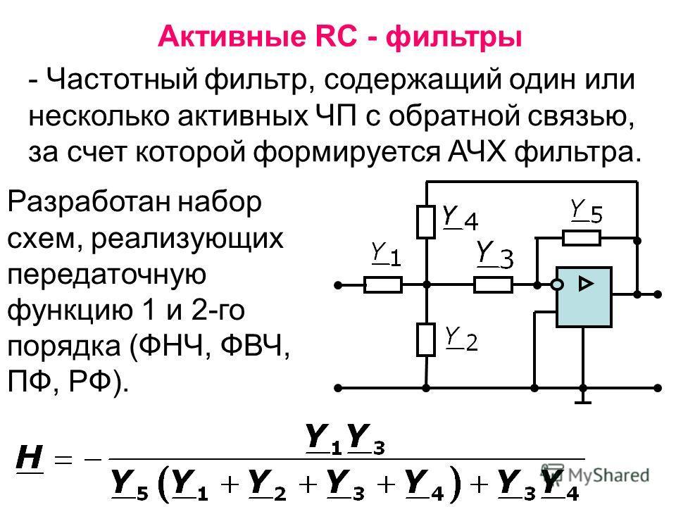Активные RC - фильтры - Частотный фильтр, содержащий один или несколько активных ЧП с обратной связью, за счет которой формируется АЧХ фильтра. Разработан набор схем, реализующих передаточную функцию 1 и 2-го порядка (ФНЧ, ФВЧ, ПФ, РФ).