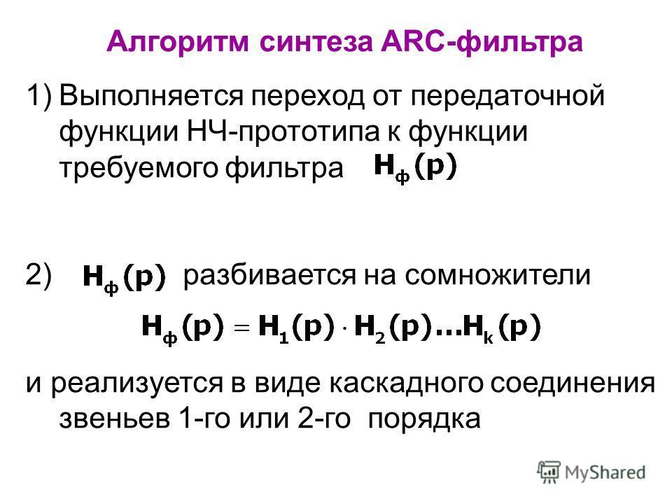Алгоритм синтеза ARC-фильтра 1)Выполняется переход от передаточной функции НЧ-прототипа к функции требуемого фильтра 2) разбивается на сомножители и реализуется в виде каскадного соединения звеньев 1-го или 2-го порядка