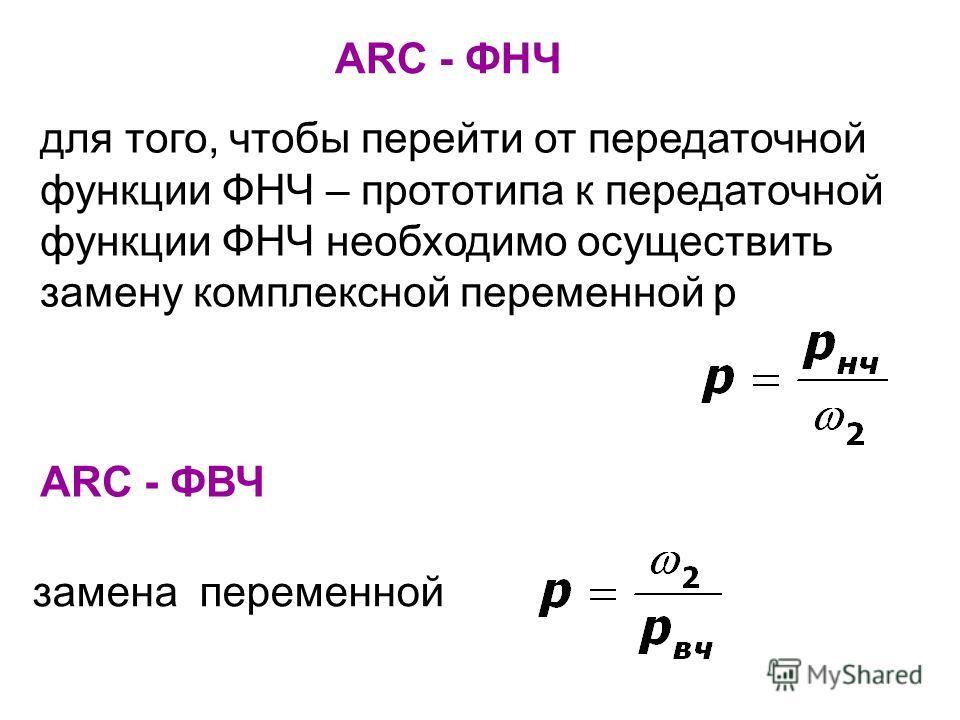 АRC - ФВЧ замена переменной АRC - ФНЧ для того, чтобы перейти от передаточной функции ФНЧ – прототипа к передаточной функции ФНЧ необходимо осуществить замену комплексной переменной р