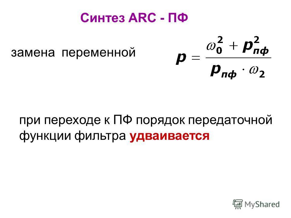 Синтез ARC - ПФ при переходе к ПФ порядок передаточной функции фильтра удваивается замена переменной