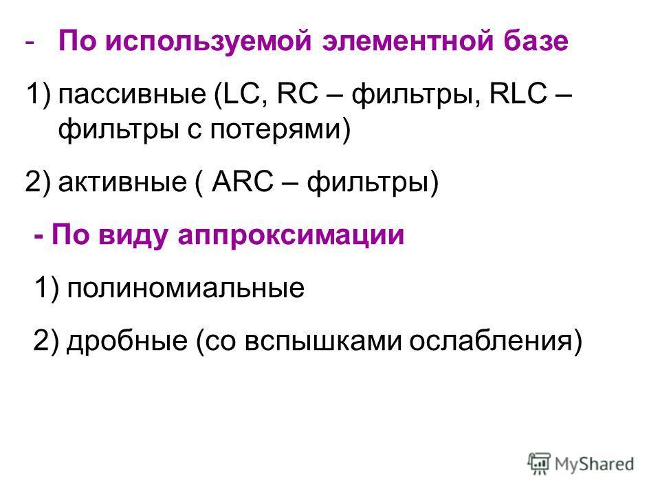 -По используемой элементной базе 1)пассивные (LC, RC – фильтры, RLC – фильтры с потерями) 2)активные ( АRC – фильтры) - По виду аппроксимации 1) полиномиальные 2) дробные (со вспышками ослабления)