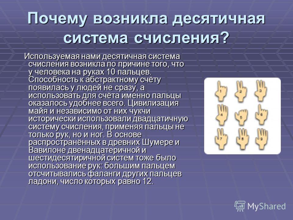 Почему возникла десятичная система счисления? Используемая нами десятичная система счисления возникла по причине того, что у человека на руках 10 пальцев. Способность к абстрактному счёту появилась у людей не сразу, а использовать для счёта именно па