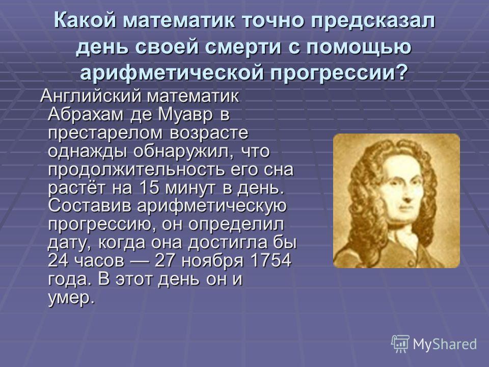 Какой математик точно предсказал день своей смерти с помощью арифметической прогрессии? Английский математик Абрахам де Муавр в престарелом возрасте однажды обнаружил, что продолжительность его сна растёт на 15 минут в день. Составив арифметическую п