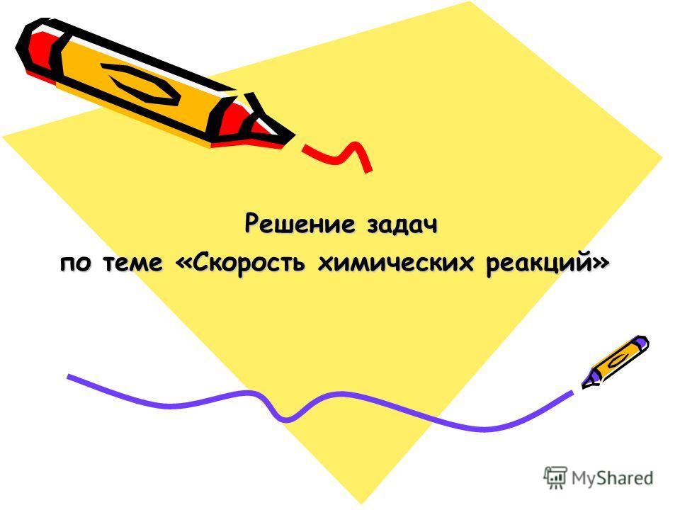 Решение задач Решение задач по теме «Скорость химических реакций»