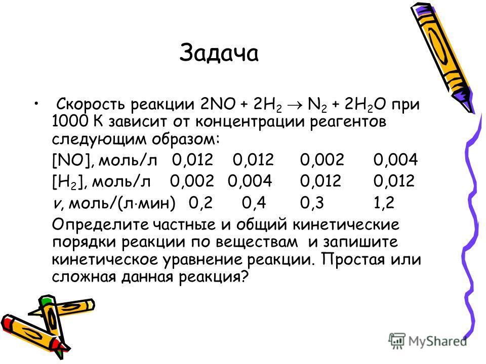 Задача Скорость реакции 2NO + 2Н 2 N 2 + 2Н 2 О при 1000 К зависит от концентрации реагентов следующим образом: [NO], моль/л 0,012 0,012 0,0020,004 [Н 2 ], моль/л 0,0020,004 0,0120,012 v, моль/(л мин) 0,2 0,4 0,31,2 Определите частные и общий кинетич
