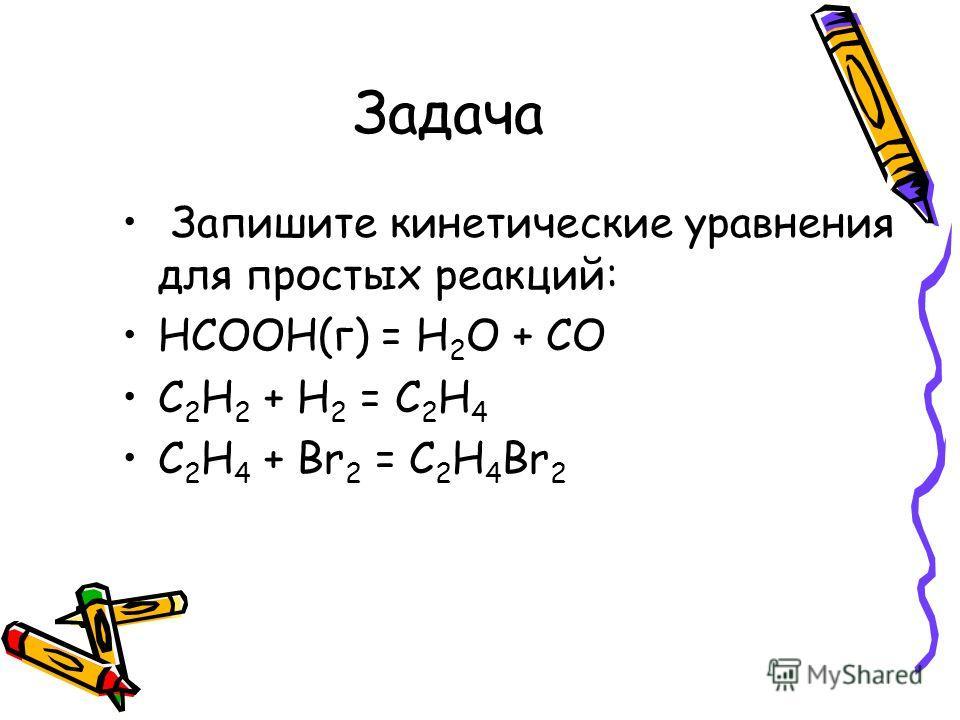 Задача Запишите кинетические уравнения для простых реакций: НСООН(г) = Н 2 О + СО C 2 H 2 + Н 2 = C 2 H 4 C 2 H 4 + Br 2 = C 2 H 4 Br 2
