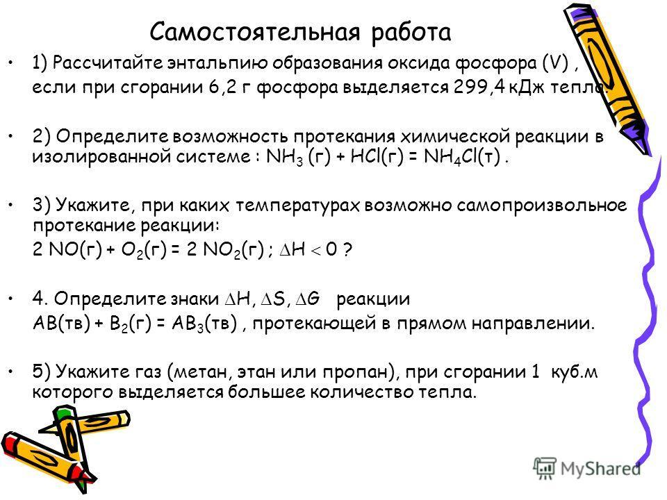 Самостоятельная работа 1) Рассчитайте энтальпию образования оксида фосфора (V), если при сгорании 6,2 г фосфора выделяется 299,4 кДж тепла. 2) Определите возможность протекания химической реакции в изолированной системе : NH 3 (г) + HCl(г) = NH 4 Cl(