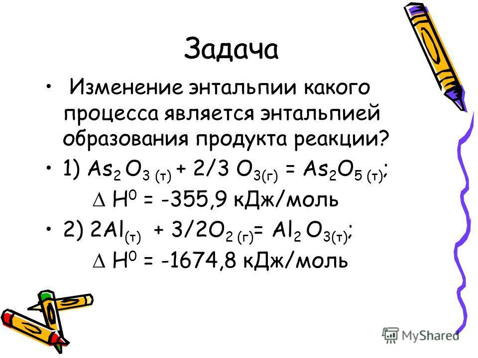 Задача Изменение энтальпии какого процесса является энтальпией образования продукта реакции? 1) As 2 O 3 (т) + 2/3 O 3(г) = As 2 O 5 (т) ; H 0 = -355,9 кДж/моль 2) 2Al (т) + 3/2O 2 (г) = Al 2 O 3(т) ; H 0 = -1674,8 кДж/моль