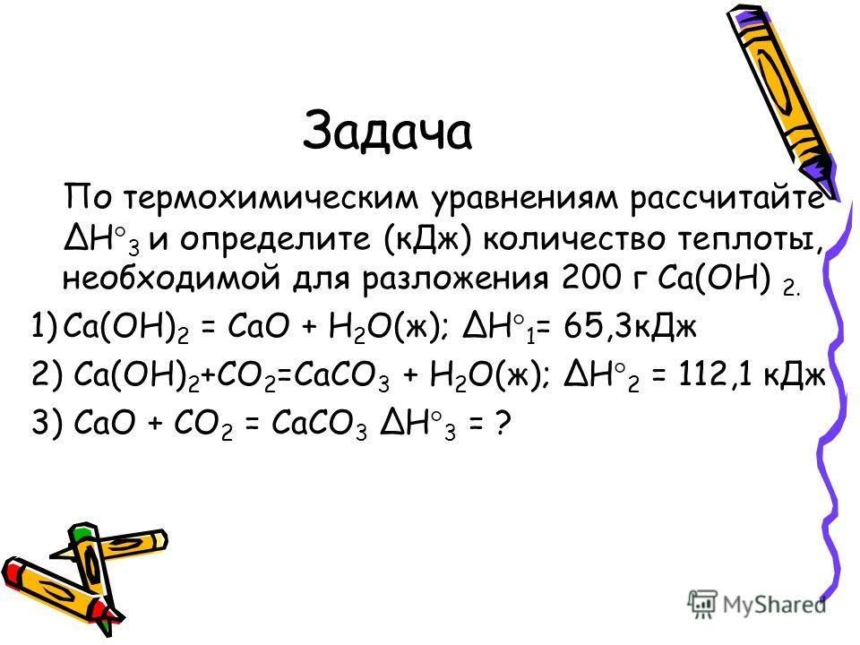 Задача По термохимическим уравнениям рассчитайтеH 3 и определите (кДж) количество теплоты, необходимой для разложения 200 г Са(ОН) 2. 1)Ca(OH) 2 = CaO + H 2 O(ж); H 1 = 65,3кДж 2) Сa(OH) 2 +СO 2 =CaСO 3 + H 2 O(ж); H 2 = 112,1 кДж 3) CaO + СO 2 = CaС