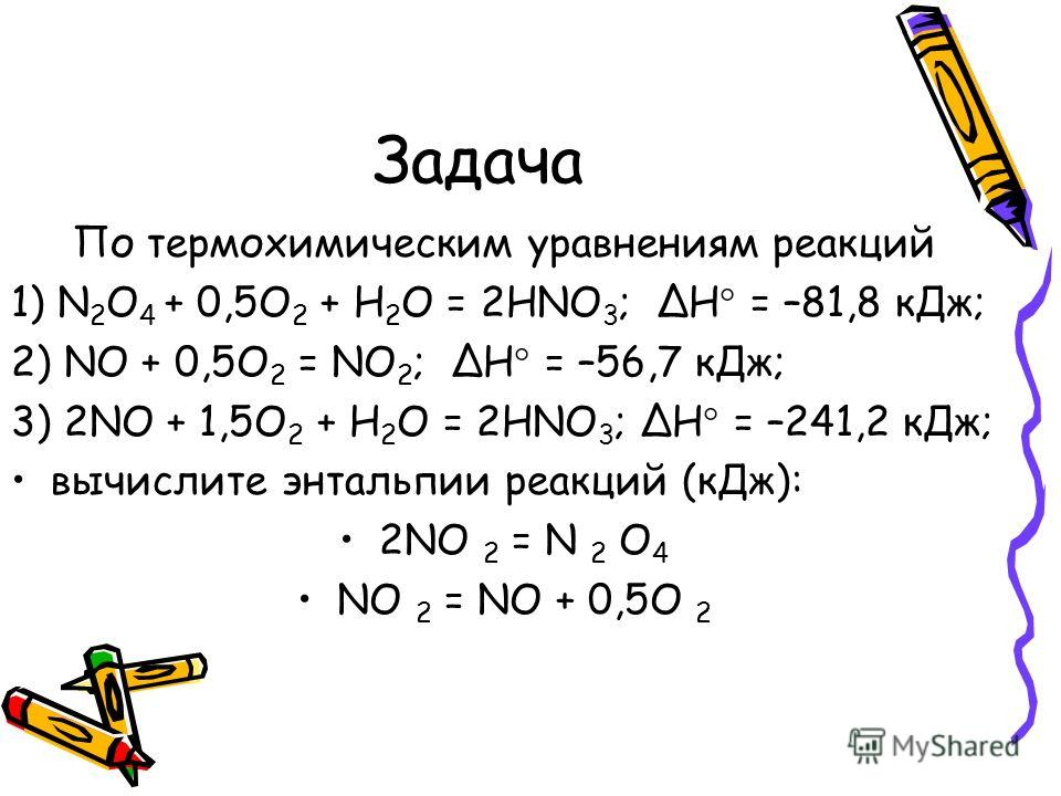 Задача По термохимическим уравнениям реакций 1) N 2 O 4 + 0,5O 2 + H 2 O = 2HNO 3 ; Н = –81,8 кДж; 2) NO + 0,5O 2 = NO 2 ; Н = –56,7 кДж; 3) 2NO + 1,5O 2 + H 2 O = 2HNO 3 ; Н = –241,2 кДж; вычислите энтальпии реакций (кДж): 2NO 2 = N 2 O 4 NO 2 = NO