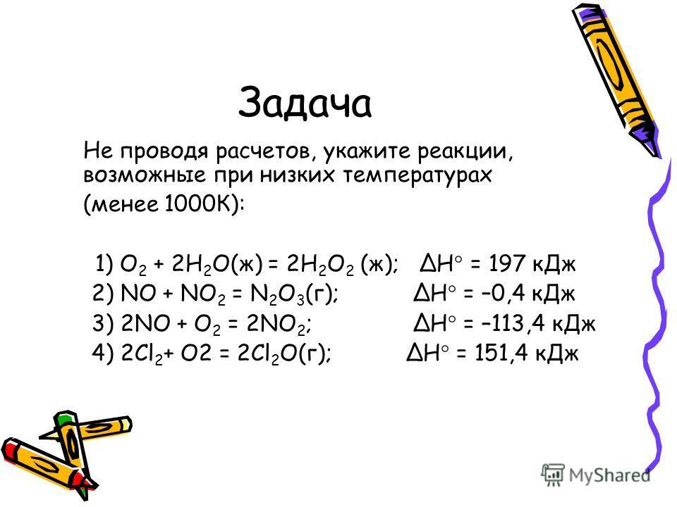 Задача Не проводя расчетов, укажите реакции, возможные при низких температурах (менее 1000К): 1) O 2 + 2H 2 O(ж) = 2H 2 O 2 (ж); Н = 197 кДж 2) NO + NO 2 = N 2 O 3 (г); Н = –0,4 кДж 3) 2NO + O 2 = 2NO 2 ; Н = –113,4 кДж 4) 2Cl 2 + O2 = 2Cl 2 O(г); Н