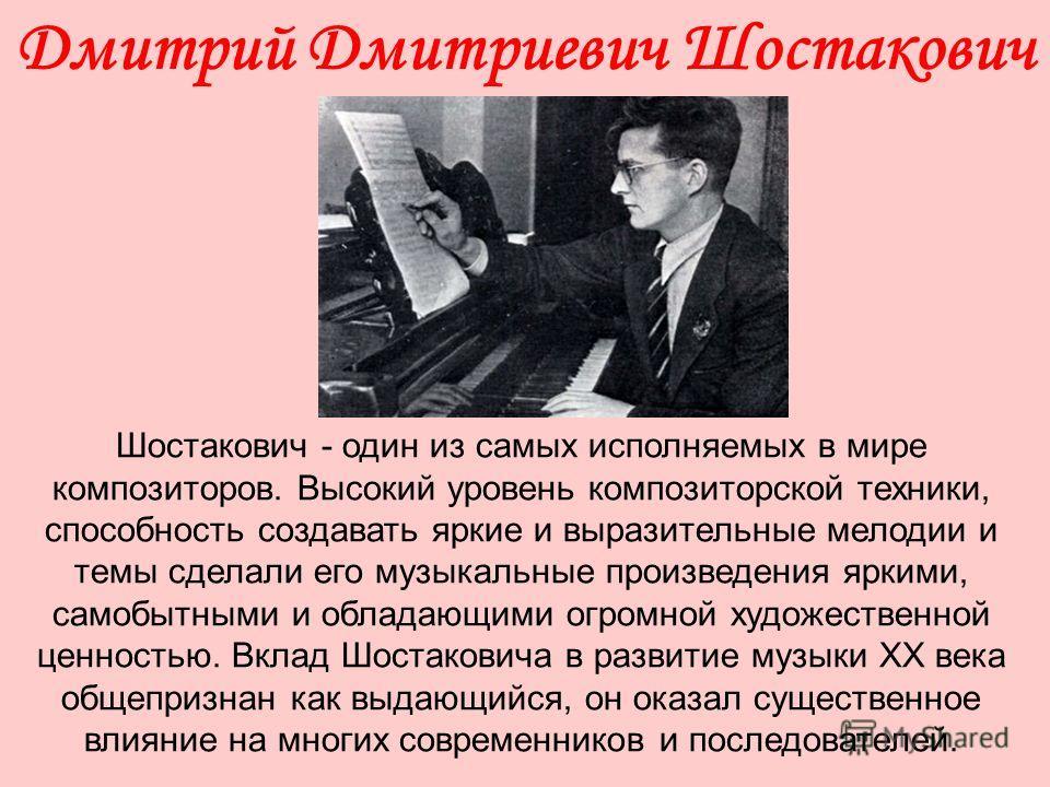 Дмитрий Дмитриевич Шостакович Шостакович - один из самых исполняемых в мире композиторов. Высокий уровень композиторской техники, способность создавать яркие и выразительные мелодии и темы сделали его музыкальные произведения яркими, самобытными и об