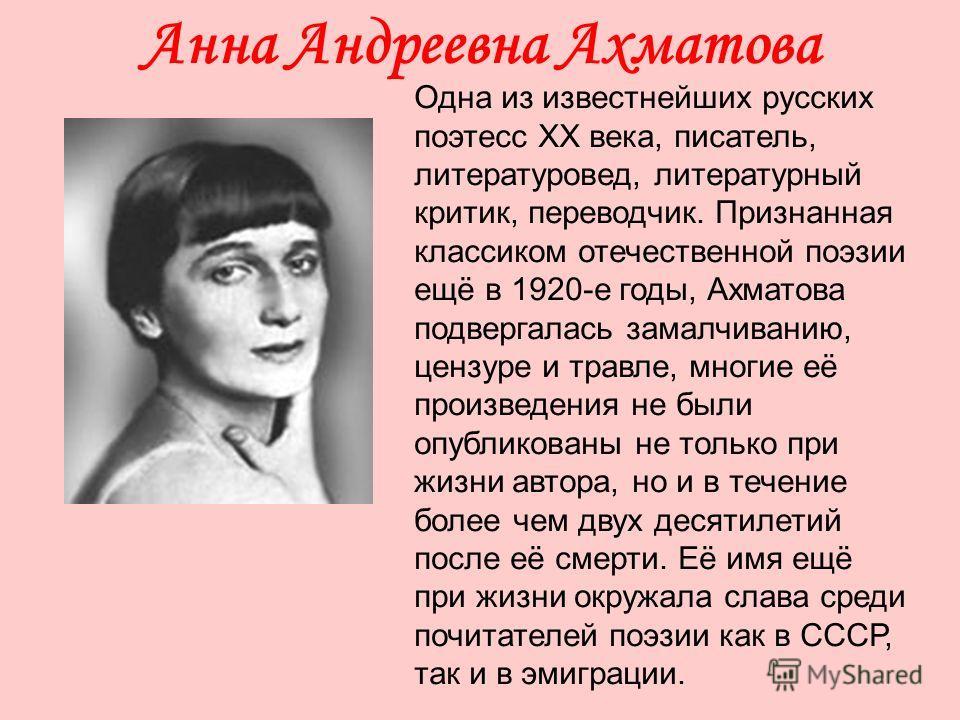 Анна Андреевна Ахматова Одна из известнейших русских поэтесс XX века, писатель, литературовед, литературный критик, переводчик. Признанная классиком отечественной поэзии ещё в 1920-е годы, Ахматова подвергалась замалчиванию, цензуре и травле, многие