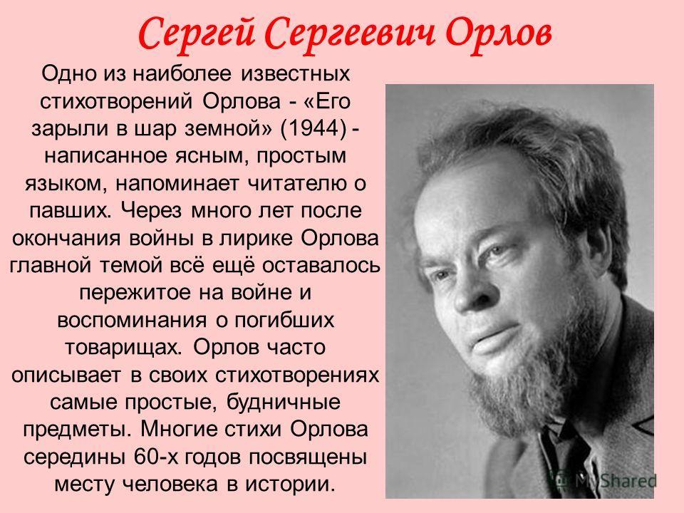 Сергей Сергеевич Орлов Одно из наиболее известных стихотворений Орлова - «Его зарыли в шар земной» (1944) - написанное ясным, простым языком, напоминает читателю о павших. Через много лет после окончания войны в лирике Орлова главной темой всё ещё ос