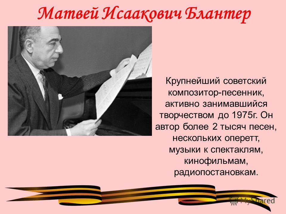 Матвей Исаакович Блантер Крупнейший советский композитор-песенник, активно занимавшийся творчеством до 1975г. Он автор более 2 тысяч песен, нескольких оперетт, музыки к спектаклям, кинофильмам, радиопостановкам.