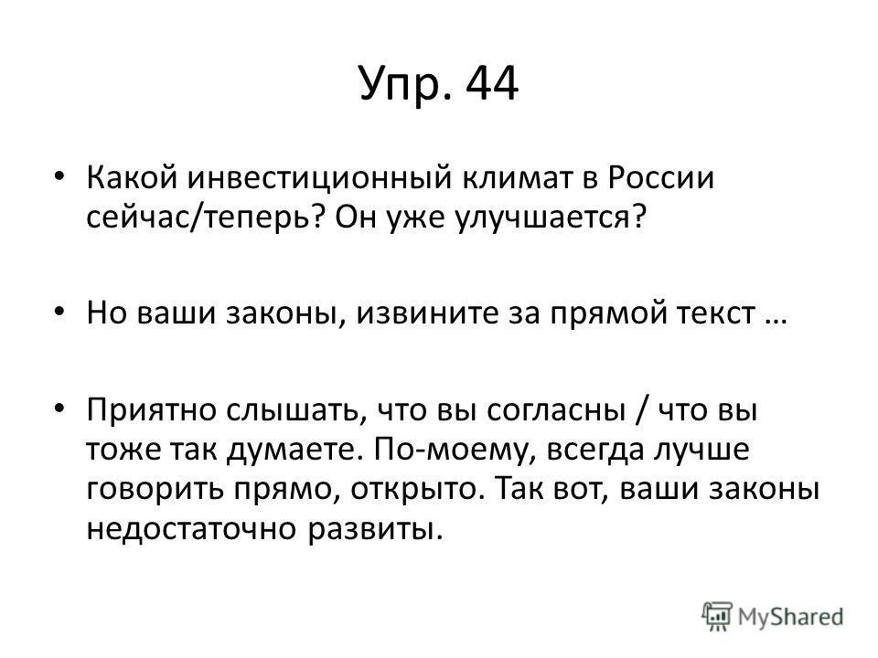 Упр. 44 Какой инвестиционный климат в России сейчас/теперь? Он уже улучшается? Но ваши законы, извините за прямой текст … Приятно слышать, что вы согласны / что вы тоже так думаете. По-моему, всегда лучше говорить прямо, открыто. Так вот, ваши законы