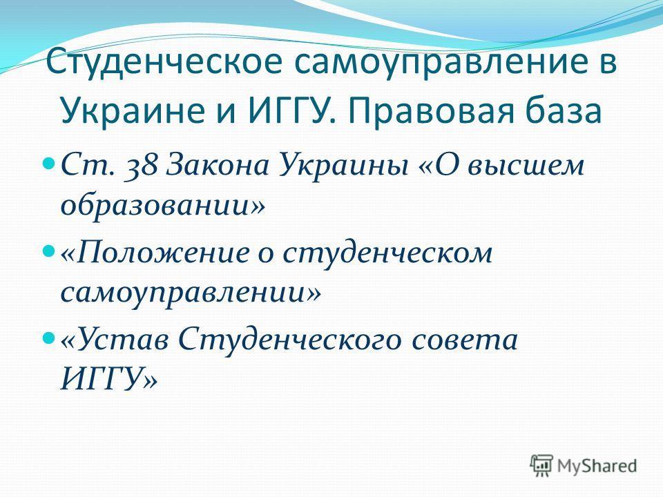 Студенческое самоуправление в Украине и ИГГУ. Правовая база Ст. 38 Закона Украины «О высшем образовании» «Положение о студенческом самоуправлении» «Устав Студенческого совета ИГГУ»