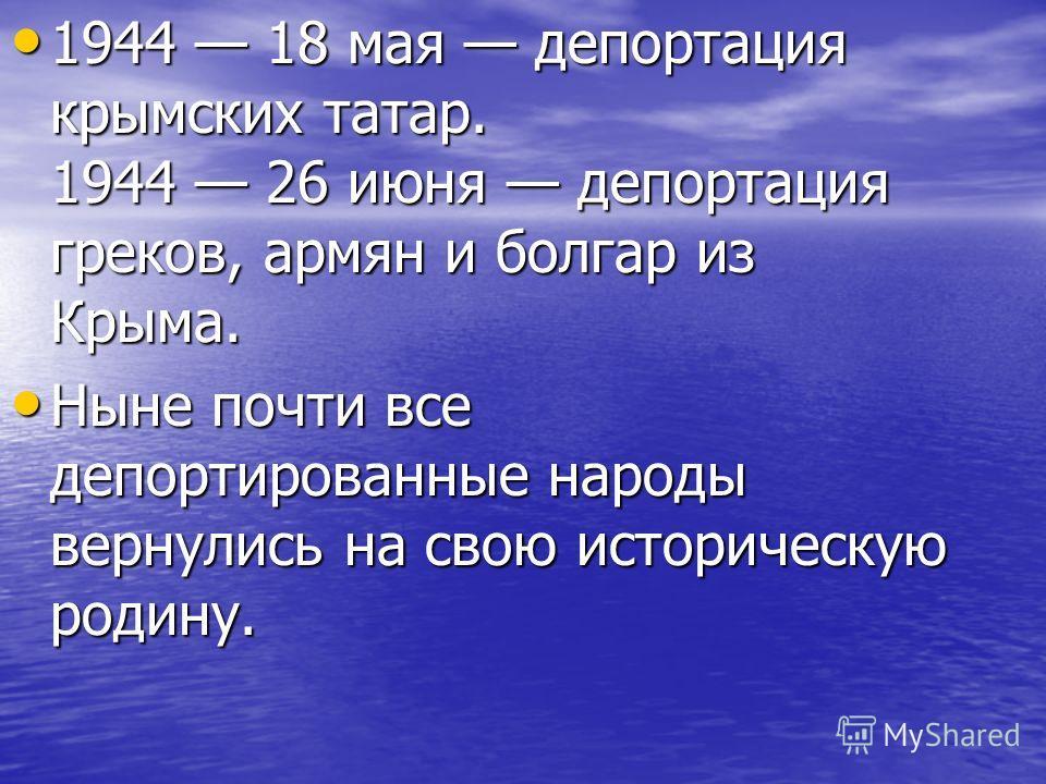 1944 18 мая депортация крымских татар. 1944 26 июня депортация греков, армян и болгар из Крыма. Ныне почти все депортированные народы вернулись на свою историческую родину.
