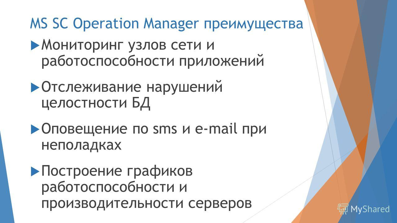 MS SC Operation Manager преимущества Мониторинг узлов сети и работоспособности приложений Отслеживание нарушений целостности БД Оповещение по sms и e-mail при неполадках Построение графиков работоспособности и производительности серверов