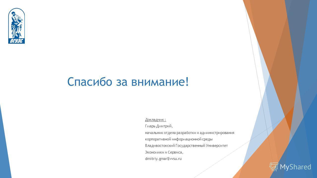 Спасибо за внимание! Докладчик : Гмарь Дмитрий, начальник отдела разработки и администрирования корпоративной информационной среды Владивостокский Государственный Университет Экономики и Сервиса, dmitriy.gmar@vvsu.ru