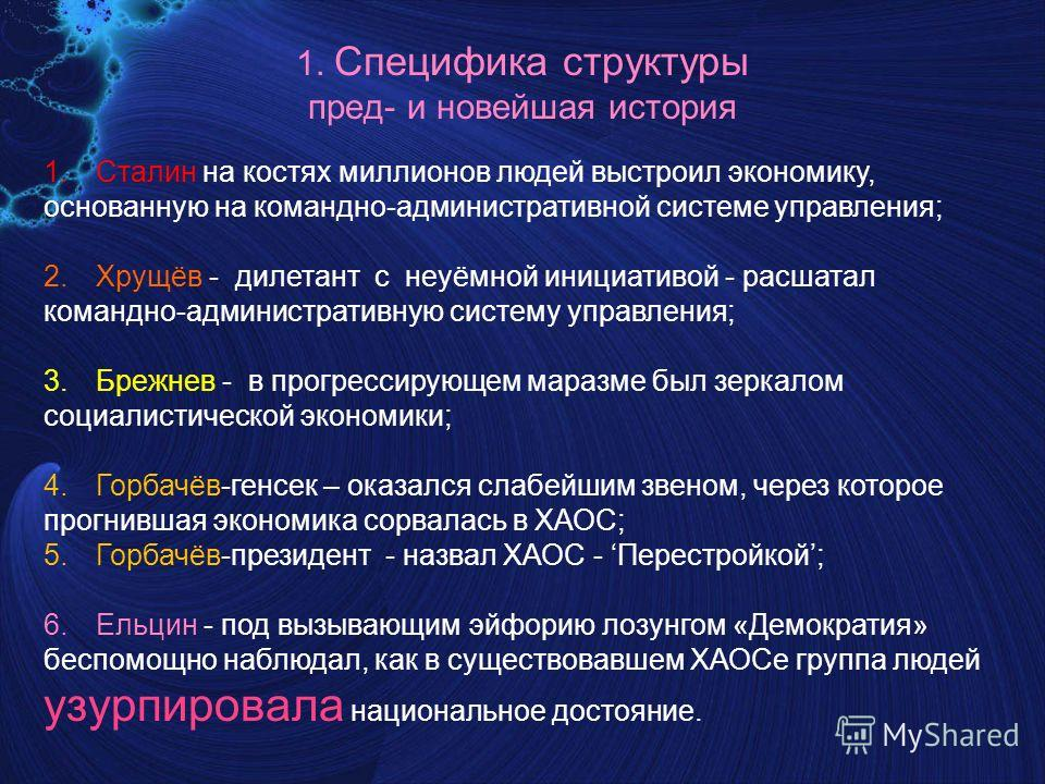 1. Специфика структуры пред- и новейшая история 1.Сталин на костях миллионов людей выстроил экономику, основанную на командно-административной системе управления; 2.Хрущёв - дилетант с неуёмной инициативой - расшатал командно-административную систему