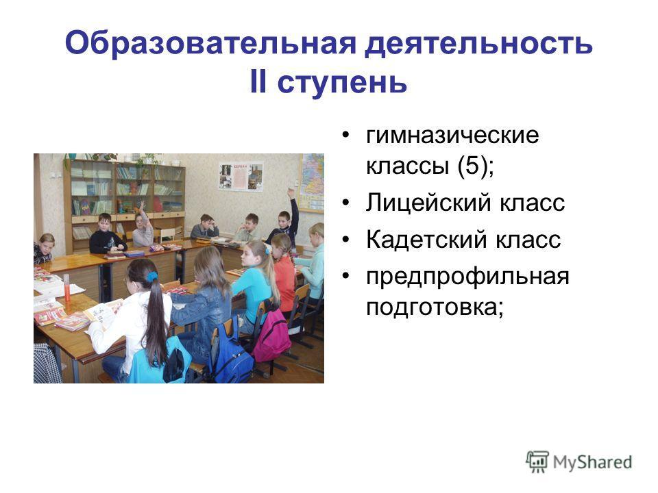 Образовательная деятельность II ступень гимназические классы (5); Лицейский класс Кадетский класс предпрофильная подготовка;