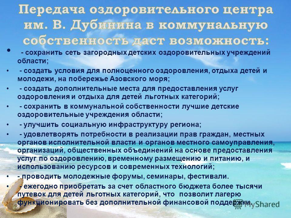 - сохранить сеть загородных детских оздоровительных учреждений области; - создать условия для полноценного оздоровления, отдыха детей и молодежи, на побережье Азовского моря; - создать дополнительные места для предоставления услуг оздоровления и отды
