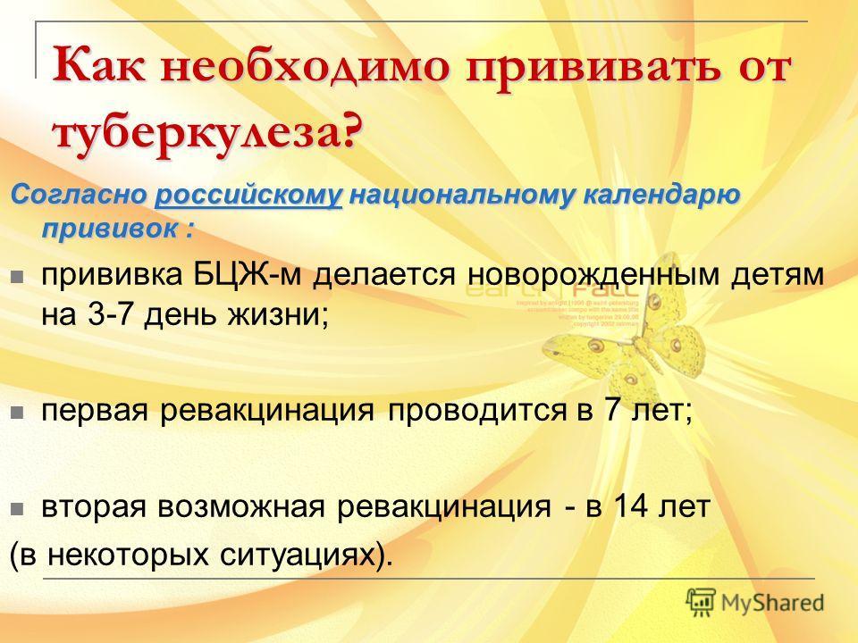 Как необходимо прививать от туберкулеза? Согласно российскому национальному календарю прививок : прививка БЦЖ-м делается новорожденным детям на 3-7 день жизни; первая ревакцинация проводится в 7 лет; вторая возможная ревакцинация - в 14 лет (в некото