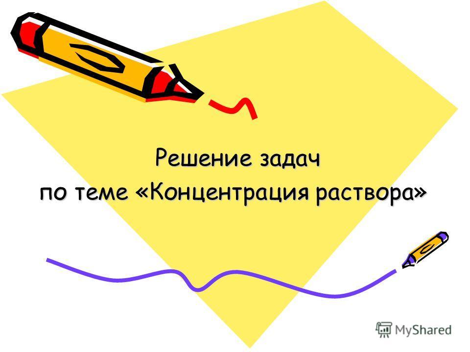 Решение задач Решение задач по теме «Концентрация раствора»