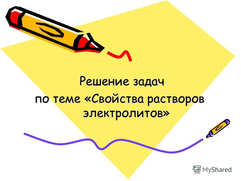 Решение задач Решение задач по теме «Свойства растворов электролитов»