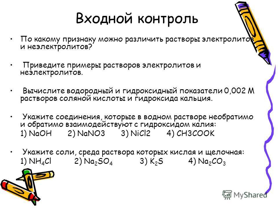 Входной контроль По какому признаку можно различить растворы электролитов и неэлектролитов? Приведите примеры растворов электролитов и неэлектролитов. Вычислите водородный и гидроксидный показатели 0,002 М растворов соляной кислоты и гидроксида кальц