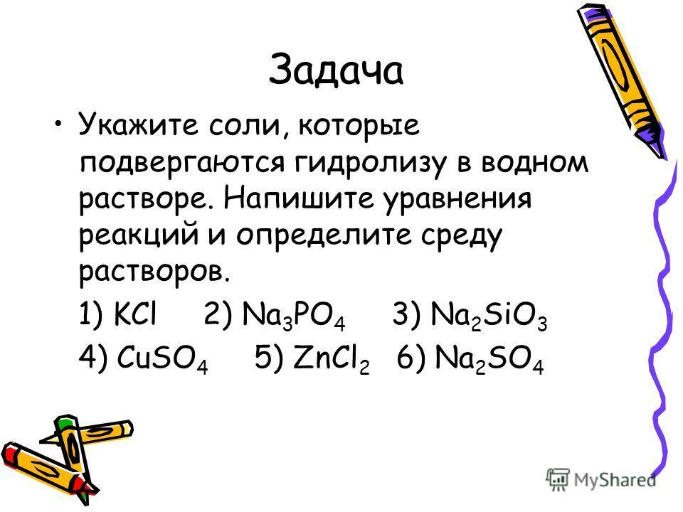 Задача Укажите соли, которые подвергаются гидролизу в водном растворе. Напишите уравнения реакций и определите среду растворов. 1) KCl 2) Na 3 PO 4 3) Na 2 SiO 3 4) CuSO 4 5) ZnCl 2 6) Na 2 SO 4