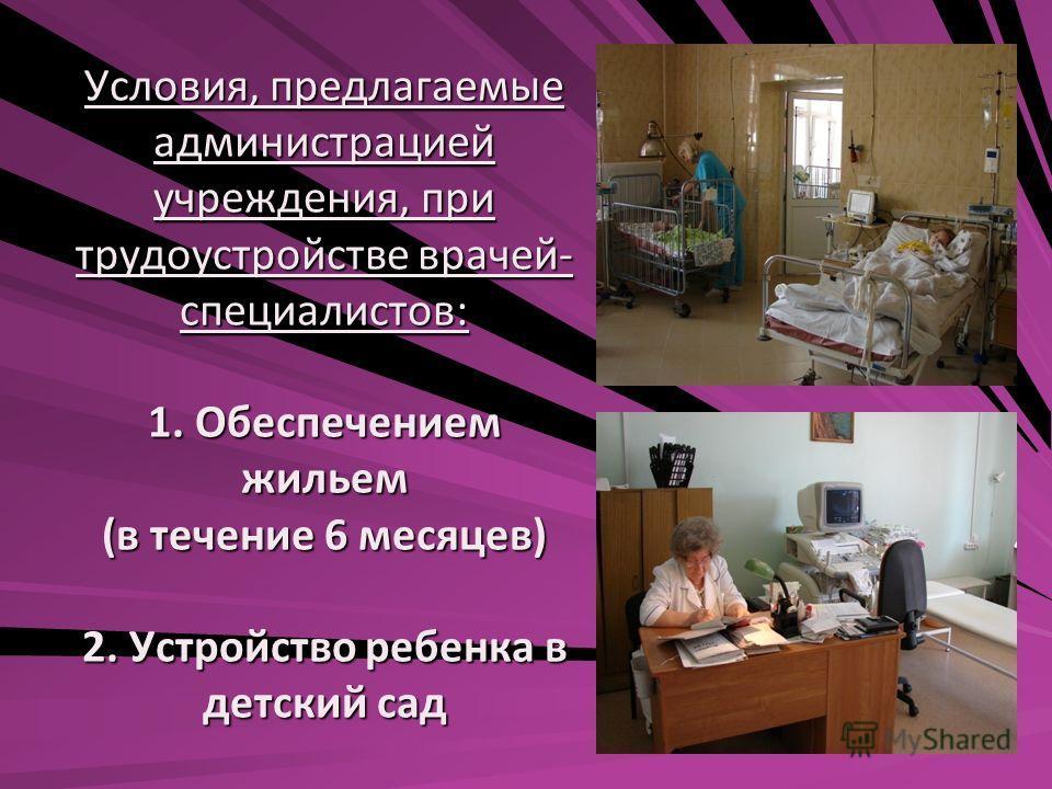 Условия, предлагаемые администрацией учреждения, при трудоустройстве врачей- специалистов: 1. Обеспечением жильем (в течение 6 месяцев) 2. Устройство ребенка в детский сад