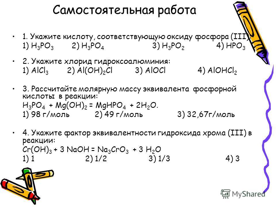 Самостоятельная работа 1. Укажите кислоту, соответствующую оксиду фосфора (III): 1) H 3 PO 3 2) H 3 PO 4 3) H 3 PO 2 4) HPO 3 2. Укажите хлорид гидроксоалюминия: 1) AlCl 3 2) Al(OH) 2 Cl 3) AlOCl 4) AlOHCl 2 3. Рассчитайте молярную массу эквивалента