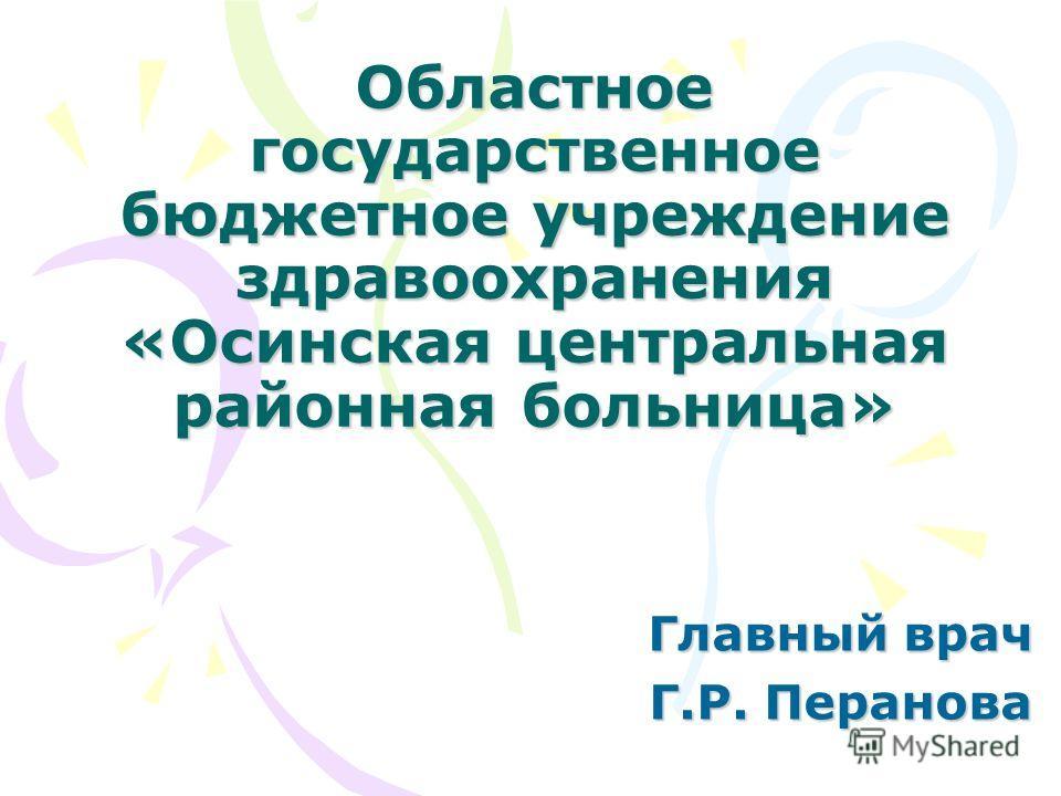 Областное государственное бюджетное учреждение здравоохранения «Осинская центральная районная больница» Главный врач Г.Р. Перанова