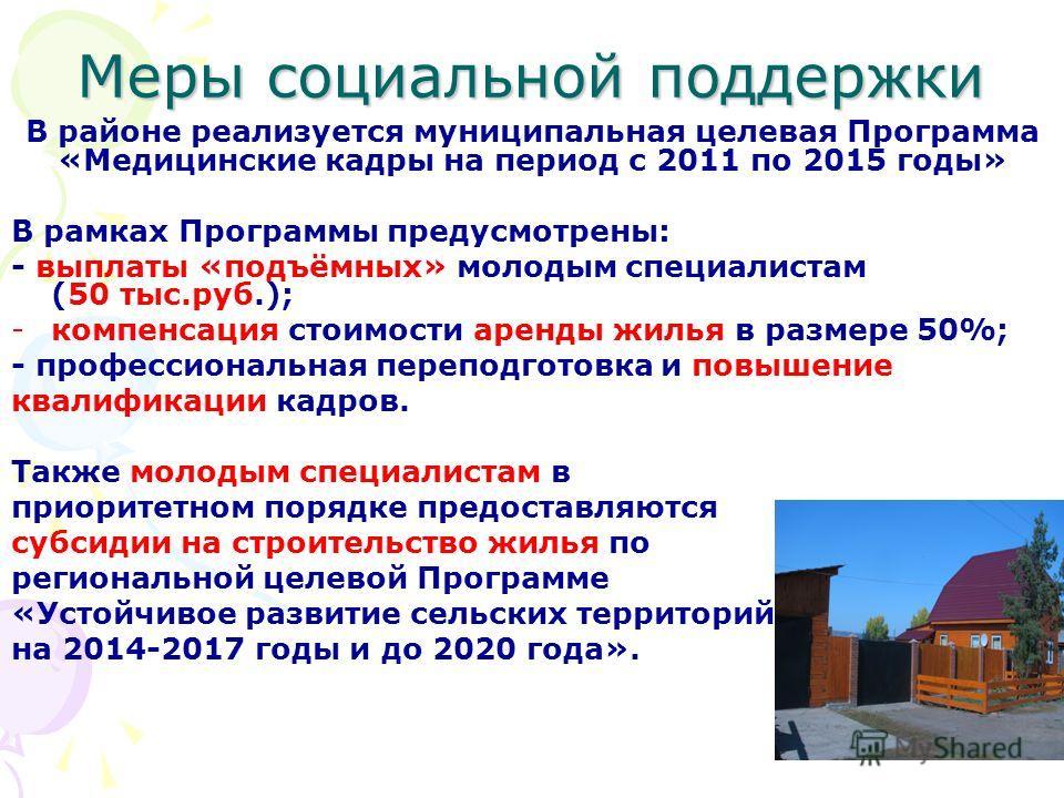Меры социальной поддержки В районе реализуется муниципальная целевая Программа «Медицинские кадры на период с 2011 по 2015 годы» В рамках Программы предусмотрены: - выплаты «подъёмных» молодым специалистам (50 тыс.руб.); -компенсация стоимости аренды