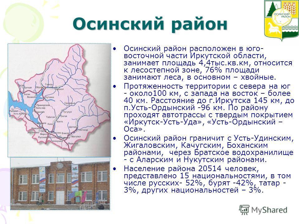 Осинский район Осинский район расположен в юго- восточной части Иркутской области, занимает площадь 4,4тыс.кв.км, относится к лесостепной зоне, 76% площади занимают леса, в основном – хвойные. Протяженность территории с севера на юг - около100 км, с