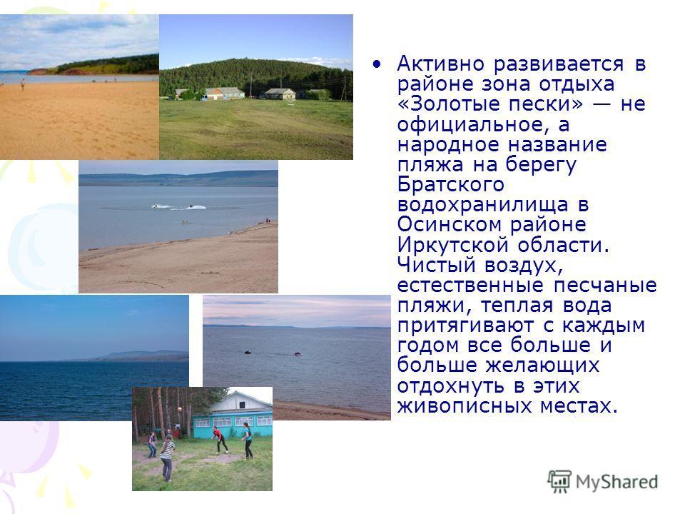 Активно развивается в районе зона отдыха «Золотые пески» не официальное, а народное название пляжа на берегу Братского водохранилища в Осинском районе Иркутской области. Чистый воздух, естественные песчаные пляжи, теплая вода притягивают с каждым год