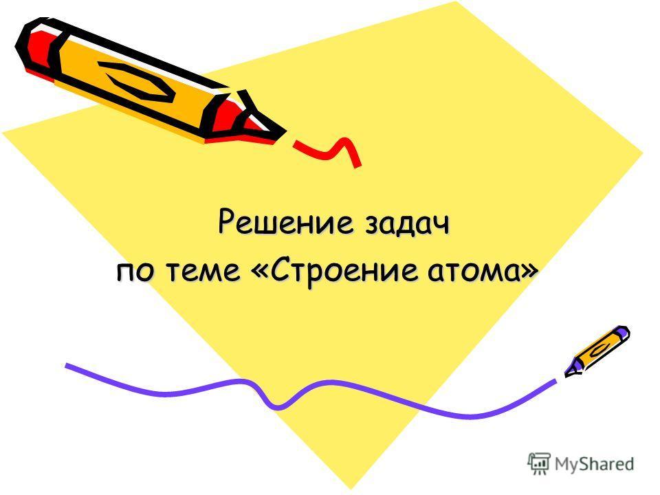 Решение задач Решение задач по теме «Строение атома»