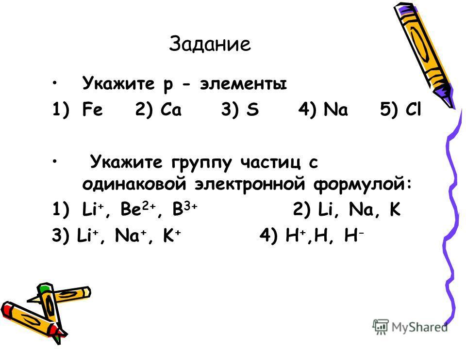 Задание Укажите р - элементы 1)Fe 2) Ca 3) S 4) Na 5) Cl Укажите группу частиц с одинаковой электронной формулой: 1)Li +, Be 2+, B 3+ 2) Li, Na, K 3) Li +, Na +, K + 4) H +,H, H -