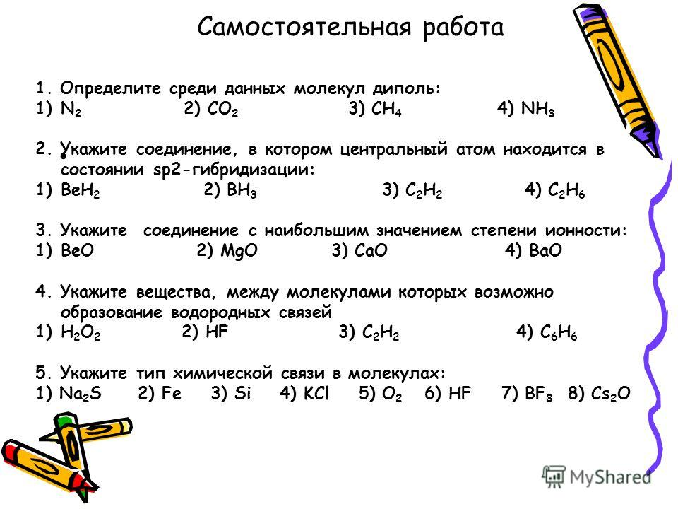 Самостоятельная работа 1. Определите среди данных молекул диполь: 1)N 2 2) CO 2 3) CH 4 4) NH 3 2. Укажите соединение, в котором центральный атом находится в состоянии sp2-гибридизации: 1)BeH 2 2) BH 3 3) C 2 H 2 4) C 2 H 6 3. Укажите соединение с на