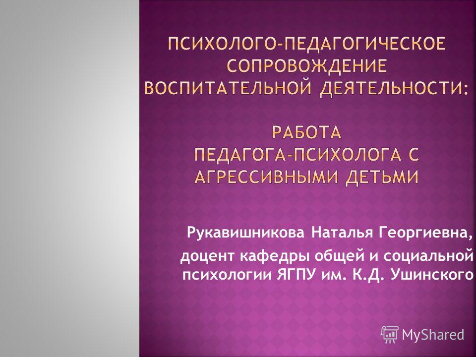 Рукавишникова Наталья Георгиевна, доцент кафедры общей и социальной психологии ЯГПУ им. К.Д. Ушинского