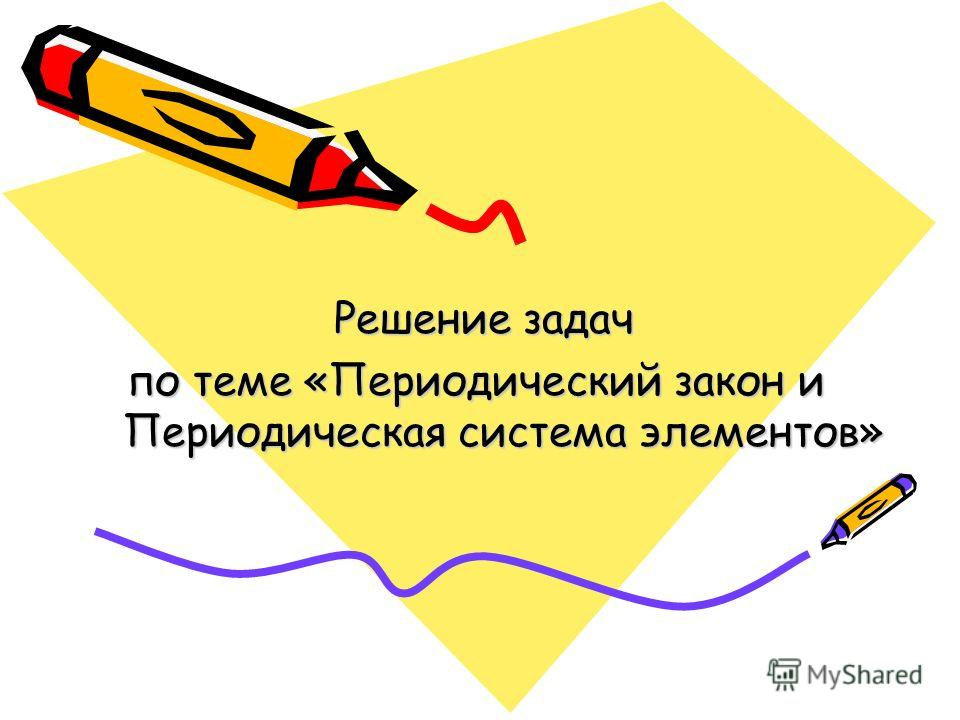 Решение задач Решение задач по теме «Периодический закон и Периодическая система элементов»