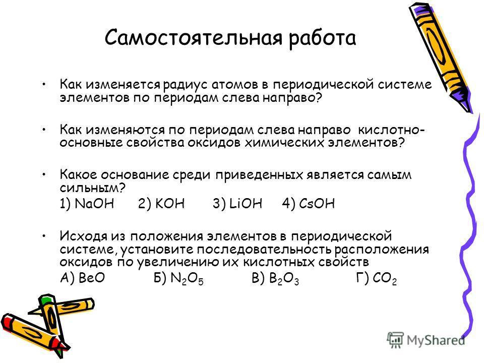 Самостоятельная работа Как изменяется радиус атомов в периодической системе элементов по периодам слева направо? Как изменяются по периодам слева направо кислотно- основные свойства оксидов химических элементов? Какое основание среди приведенных явля